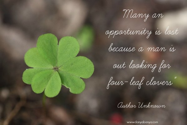 """Many an opportunity is lost because a man is out looking for four-leaf clovers"" Author Unknown"
