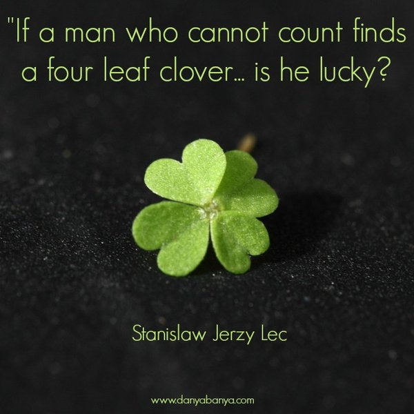 """If a man who cannot count finds a four leaf clover, is he lucky?"" Stanislaw Jerzy Lec"